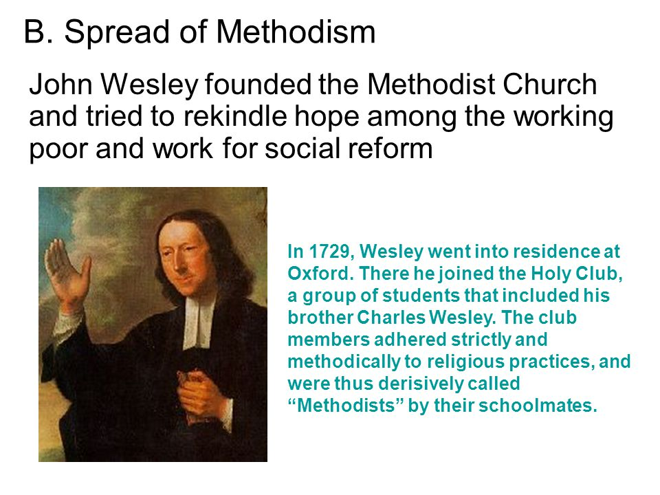 B. Spread of Methodism John Wesley founded the Methodist Church and tried to rekindle hope among the working poor and work for social reform In 1729,