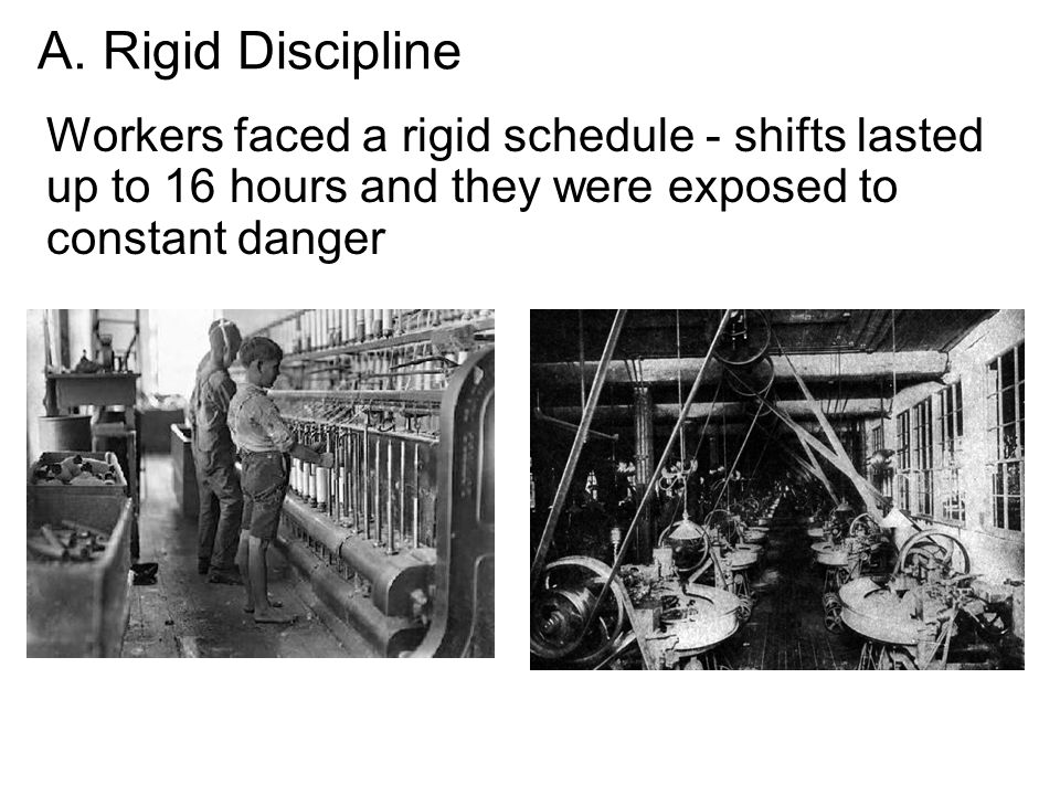 A. Rigid Discipline Workers faced a rigid schedule - shifts lasted up to 16 hours and they were exposed to constant danger