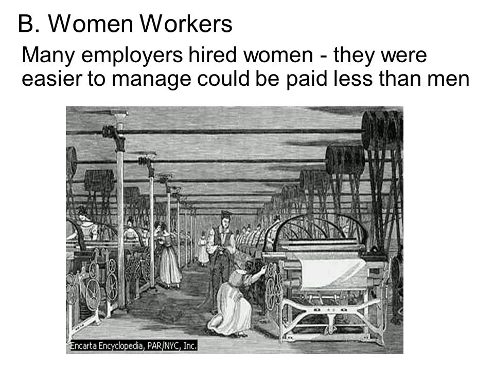 B. Women Workers Many employers hired women - they were easier to manage could be paid less than men