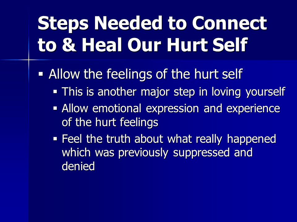 Steps Needed to Connect to & Heal Our Hurt Self  Allow the feelings of the hurt self  This is another major step in loving yourself  Allow emotional expression and experience of the hurt feelings  Feel the truth about what really happened which was previously suppressed and denied