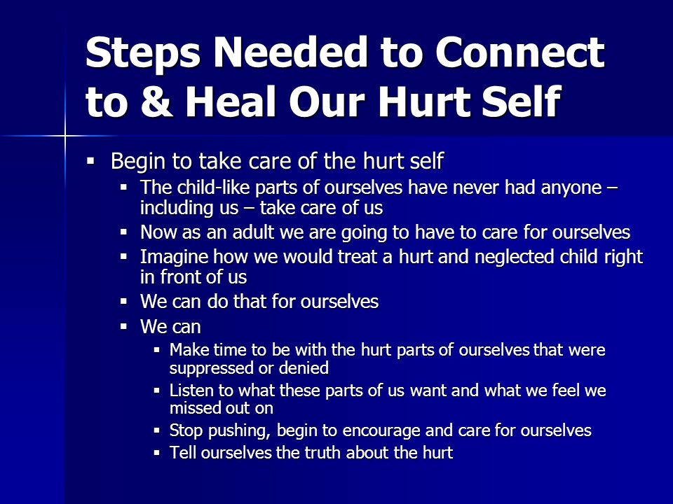 Steps Needed to Connect to & Heal Our Hurt Self  Begin to take care of the hurt self  The child-like parts of ourselves have never had anyone – including us – take care of us  Now as an adult we are going to have to care for ourselves  Imagine how we would treat a hurt and neglected child right in front of us  We can do that for ourselves  We can  Make time to be with the hurt parts of ourselves that were suppressed or denied  Listen to what these parts of us want and what we feel we missed out on  Stop pushing, begin to encourage and care for ourselves  Tell ourselves the truth about the hurt