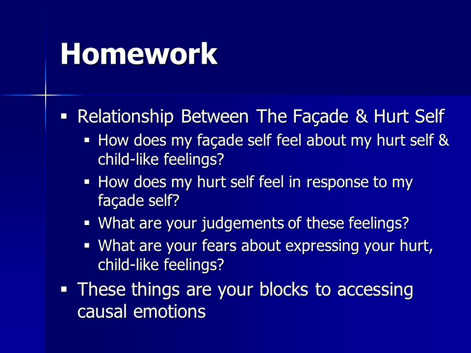 Homework  Relationship Between The Façade & Hurt Self  How does my façade self feel about my hurt self & child-like feelings.