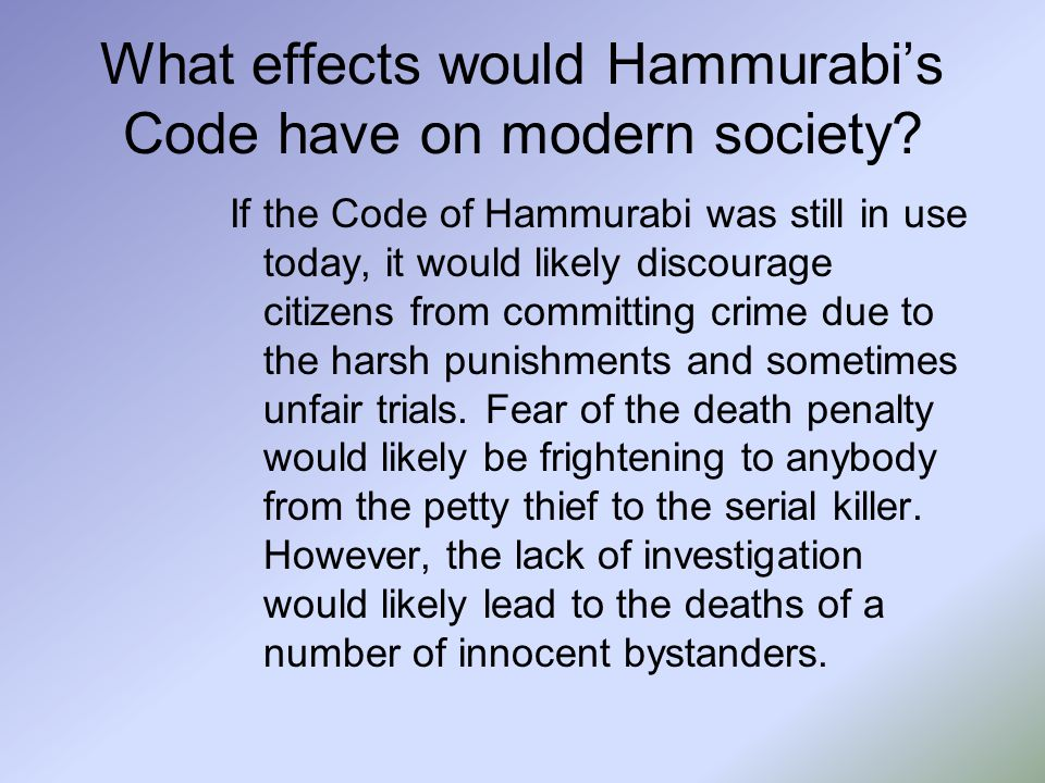 What effects would Hammurabi's Code have on modern society? If the Code of Hammurabi was still in use today, it would likely discourage citizens from