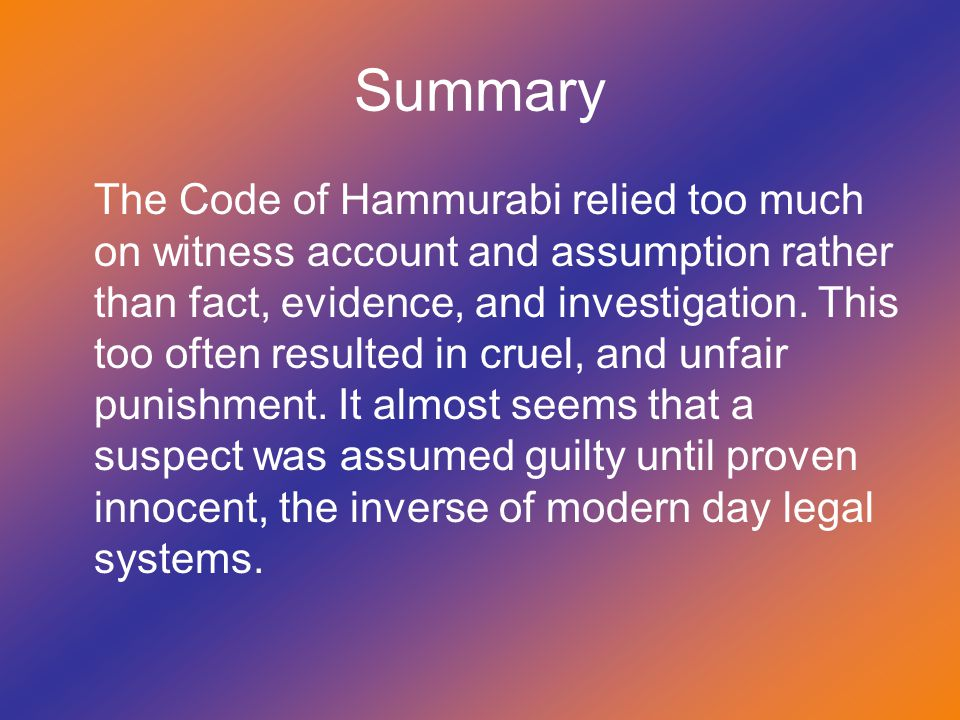 Summary The Code of Hammurabi relied too much on witness account and assumption rather than fact, evidence, and investigation. This too often resulted