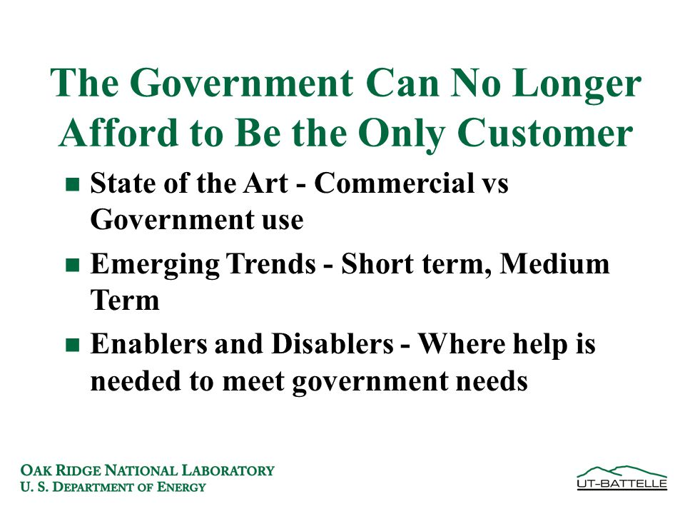 The Government Can No Longer Afford to Be the Only Customer n State of the Art - Commercial vs Government use n Emerging Trends - Short term, Medium Term n Enablers and Disablers - Where help is needed to meet government needs
