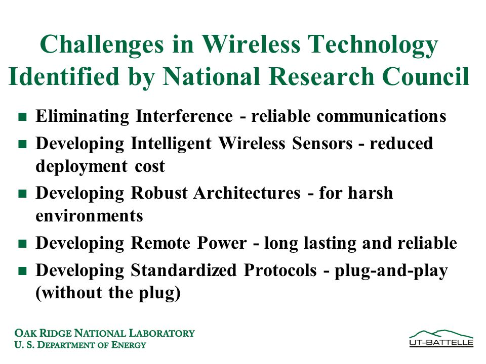 Challenges in Wireless Technology Identified by National Research Council n Eliminating Interference - reliable communications n Developing Intelligent Wireless Sensors - reduced deployment cost n Developing Robust Architectures - for harsh environments n Developing Remote Power - long lasting and reliable n Developing Standardized Protocols - plug-and-play (without the plug)