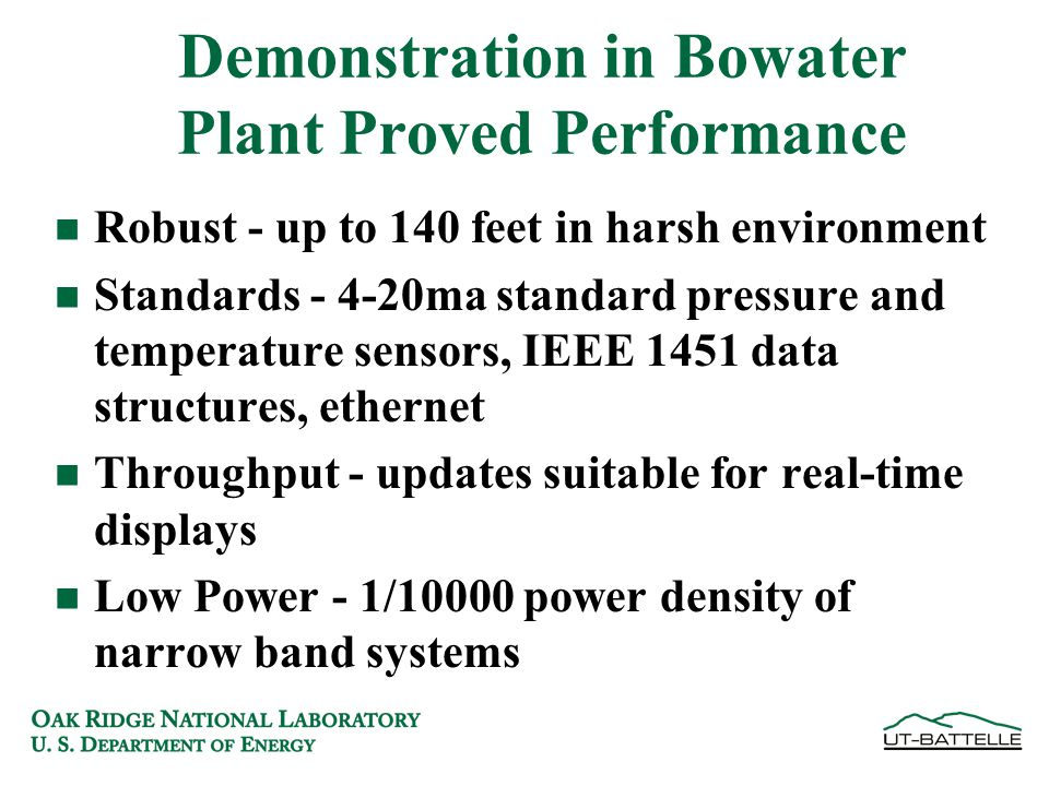 Demonstration in Bowater Plant Proved Performance n Robust - up to 140 feet in harsh environment n Standards - 4-20ma standard pressure and temperature sensors, IEEE 1451 data structures, ethernet n Throughput - updates suitable for real-time displays n Low Power - 1/10000 power density of narrow band systems