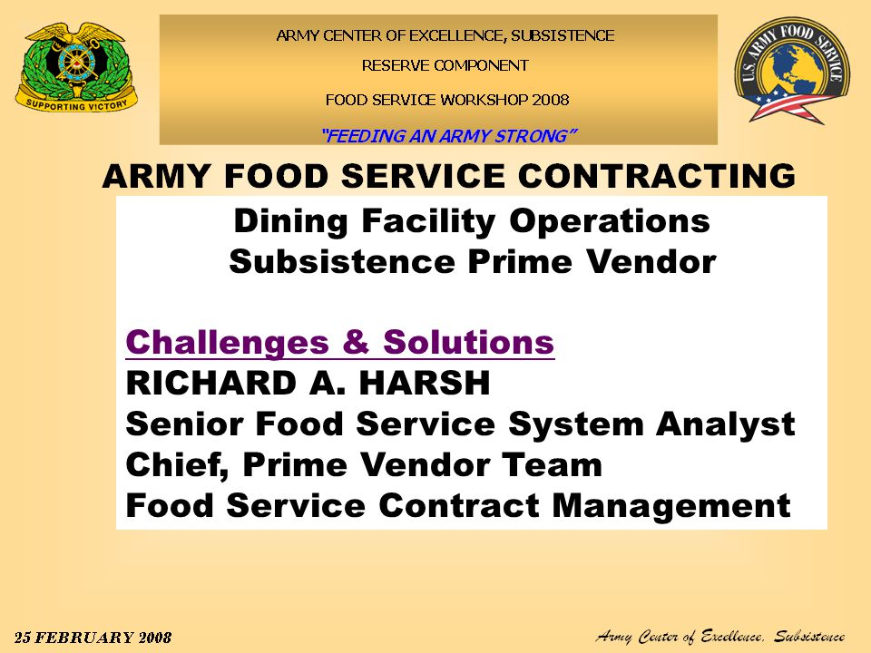 Army Center of Excellence, Subsistence 25–29 February 2008 Training/Food Service Contract Management Course FSCM Course: Offers five days of instruction several times a year at Ft Lee, VA Provides Food Service Contract Officer Representative training to both Soldiers and Civilians Primary focus is Contract Management in the Dining Facility, overview of contract law, Monitoring/Performance Assessment Plan Procedures, Food Safety Standards and HACCP Off Site instruction is available upon request (minimum requirements must be met)
