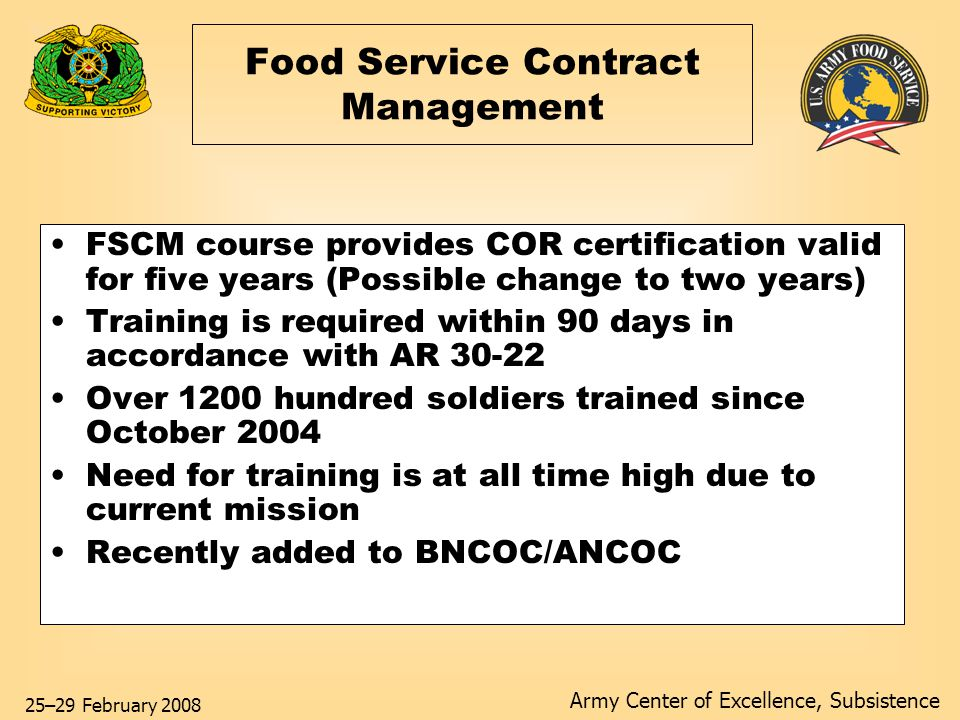Army Center of Excellence, Subsistence 25–29 February 2008 Food Service Contract Management FSCM course provides COR certification valid for five years (Possible change to two years) Training is required within 90 days in accordance with AR 30-22 Over 1200 hundred soldiers trained since October 2004 Need for training is at all time high due to current mission Recently added to BNCOC/ANCOC