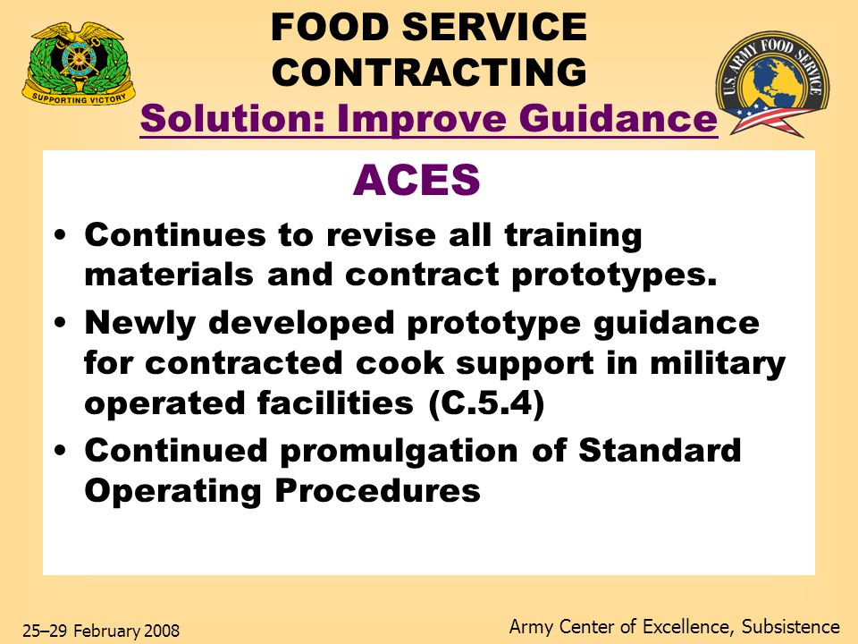 Army Center of Excellence, Subsistence 25–29 February 2008 FOOD SERVICE CONTRACTING Solution: Improve Guidance ACES Continues to revise all training materials and contract prototypes.