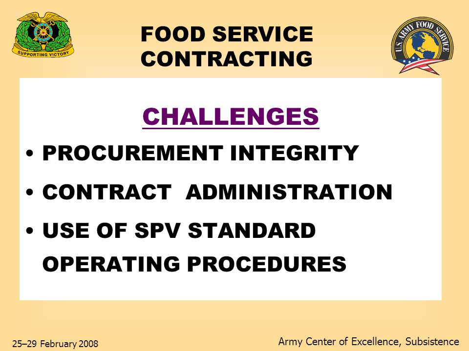 Army Center of Excellence, Subsistence 25–29 February 2008 FOOD SERVICE CONTRACTING Solution: Follow Guidelines INSTALLATIONS Understand SPV Contract Utilize SPV Operating Procedures in AR and DA Pam 30-22 Utilize SOPs to enhance operation reduce operational turmoil.