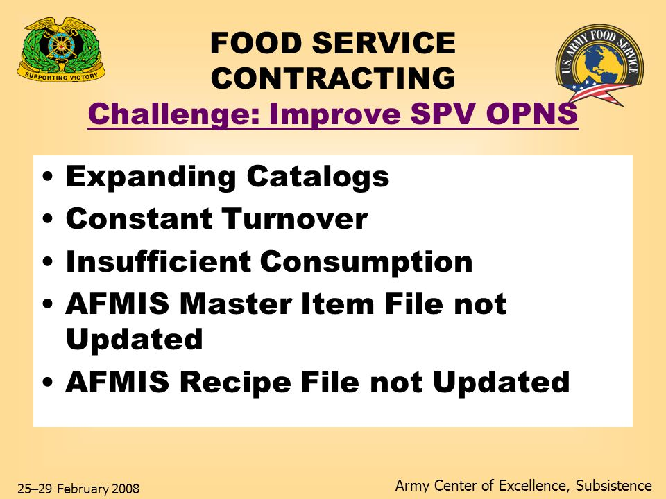 Army Center of Excellence, Subsistence 25–29 February 2008 FOOD SERVICE CONTRACTING Challenge: Improve SPV OPNS Expanding Catalogs Constant Turnover Insufficient Consumption AFMIS Master Item File not Updated AFMIS Recipe File not Updated