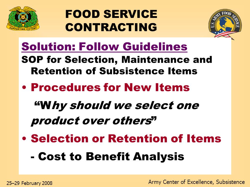 Army Center of Excellence, Subsistence 25–29 February 2008 Solution: Follow Guidelines SOP for Selection, Maintenance and Retention of Subsistence Items Procedures for New Items Why should we select one product over others Selection or Retention of Items - Cost to Benefit Analysis FOOD SERVICE CONTRACTING