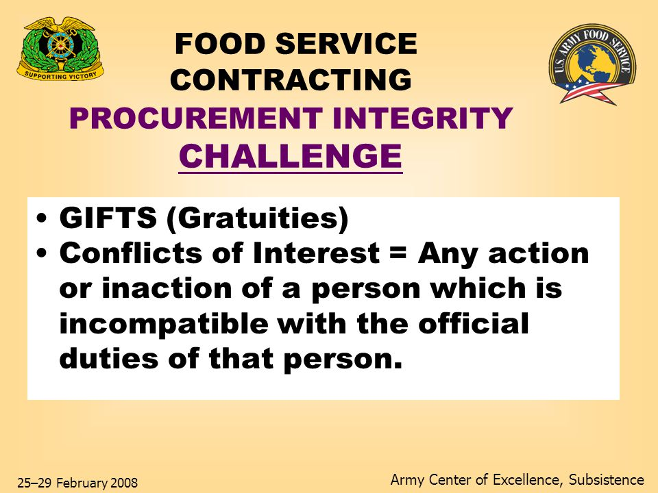 Army Center of Excellence, Subsistence 25–29 February 2008 FOOD SERVICE CONTRACTING PROCUREMENT INTEGRITY Solution KNOW and FOLLOW THE RULES ON: GIFTS (No Touch = No Worry) CONFLICTS OF INTEREST Lead to fraud, abuse and prosecution.