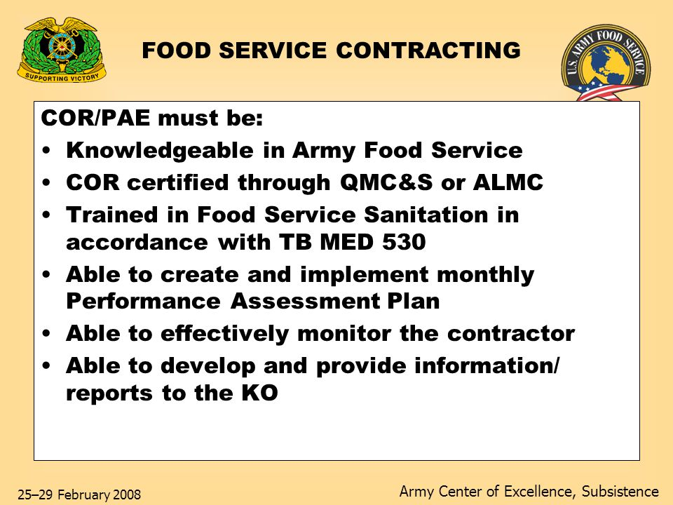 Army Center of Excellence, Subsistence 25–29 February 2008 COR/PAE must be: Knowledgeable in Army Food Service COR certified through QMC&S or ALMC Trained in Food Service Sanitation in accordance with TB MED 530 Able to create and implement monthly Performance Assessment Plan Able to effectively monitor the contractor Able to develop and provide information/ reports to the KO FOOD SERVICE CONTRACTING