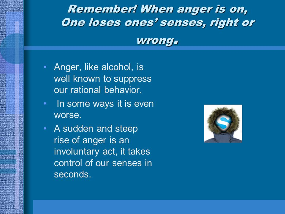 Remember.When anger is on, One loses ones' senses, right or wrong.