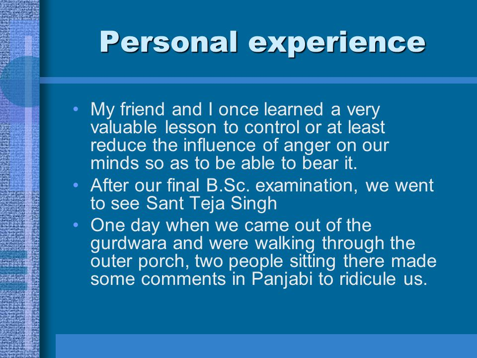 Personal experience My friend and I once learned a very valuable lesson to control or at least reduce the influence of anger on our minds so as to be able to bear it.