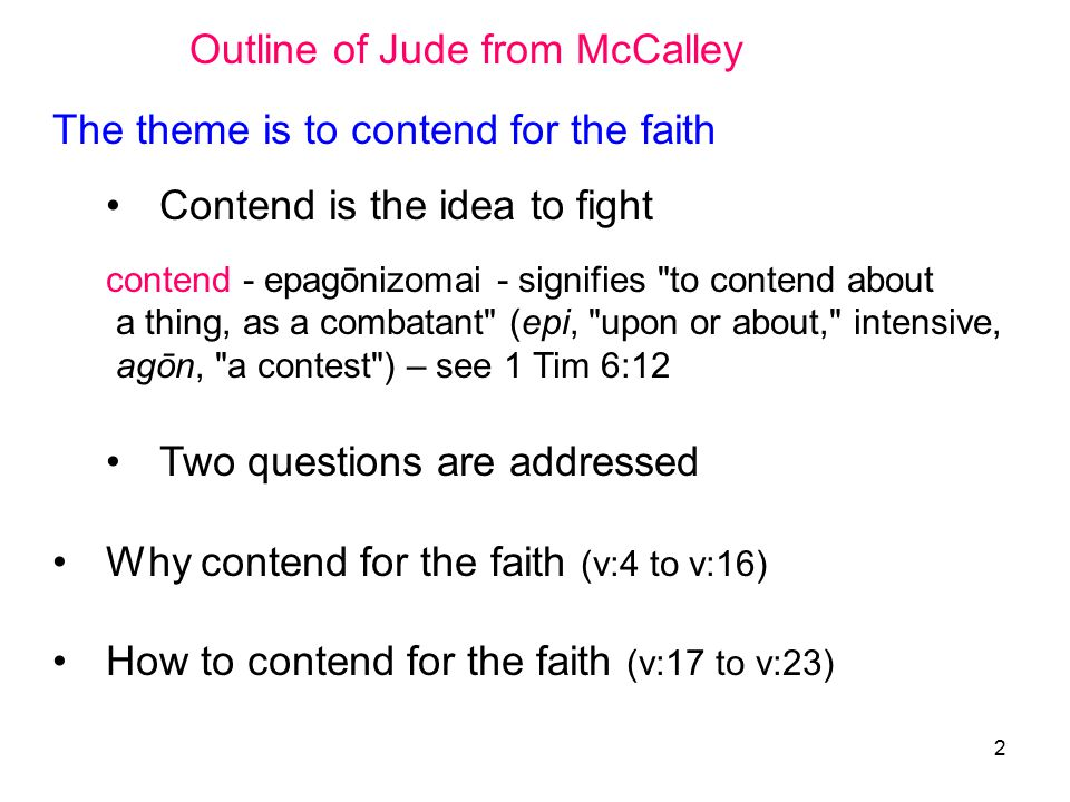 2 Outline of Jude from McCalley The theme is to contend for the faith Contend is the idea to fight contend - epagōnizomai - signifies to contend about a thing, as a combatant (epi, upon or about, intensive, agōn, a contest ) – see 1 Tim 6:12 Two questions are addressed Why contend for the faith (v:4 to v:16) How to contend for the faith (v:17 to v:23)