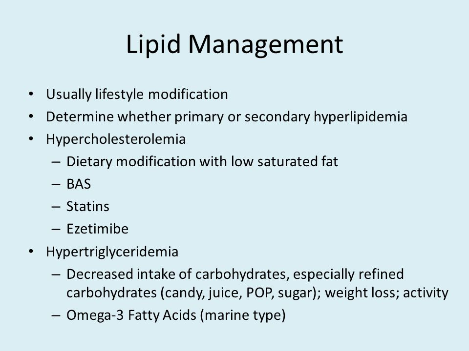 Lipid Management Usually lifestyle modification Determine whether primary or secondary hyperlipidemia Hypercholesterolemia – Dietary modification with low saturated fat – BAS – Statins – Ezetimibe Hypertriglyceridemia – Decreased intake of carbohydrates, especially refined carbohydrates (candy, juice, POP, sugar); weight loss; activity – Omega-3 Fatty Acids (marine type)