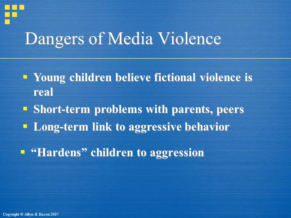 Copyright © Allyn & Bacon 2007 Dangers of Media Violence  Hardens children to aggression  Young children believe fictional violence is real  Short-term problems with parents, peers  Long-term link to aggressive behavior  Young children believe fictional violence is real  Short-term problems with parents, peers  Long-term link to aggressive behavior