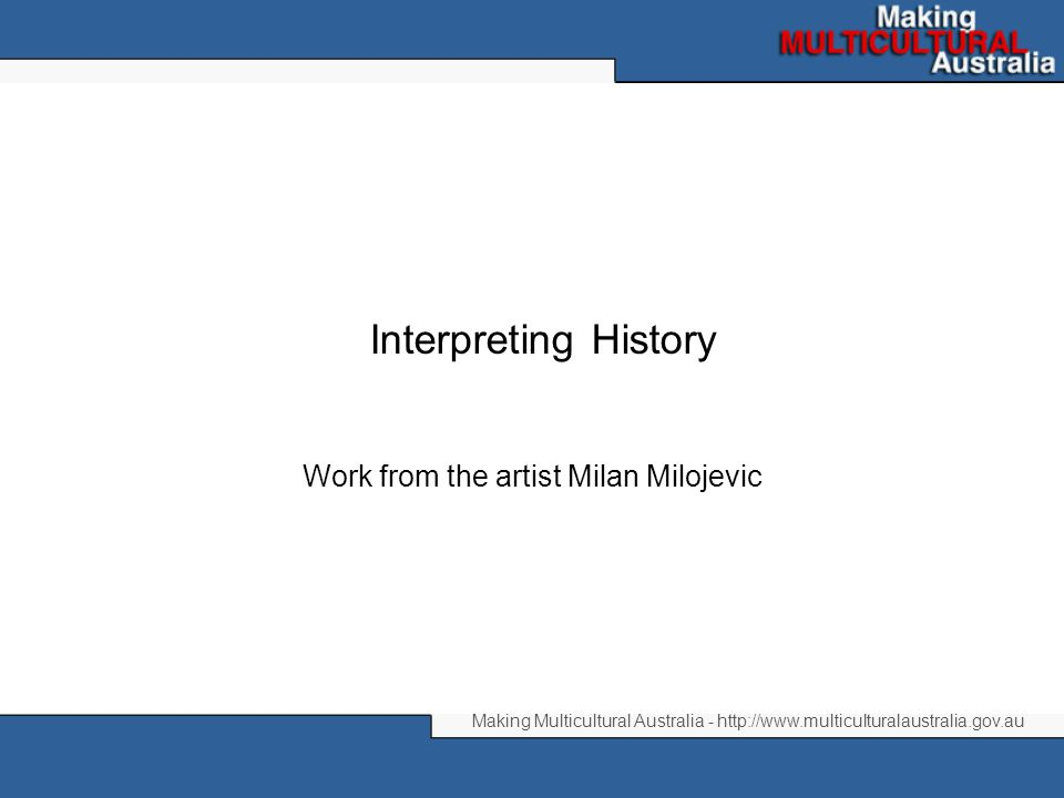 Making Multicultural Australia - http://www.multiculturalaustralia.gov.au Interpreting History Work from the artist Milan Milojevic