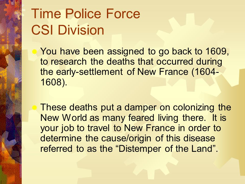 Time Police Force CSI Division  You have been assigned to go back to 1609, to research the deaths that occurred during the early-settlement of New France (1604- 1608).