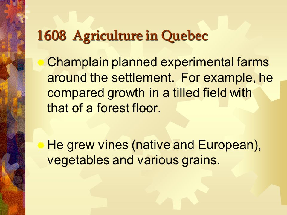 1608 Agriculture in Quebec  Champlain prepared his gardening earlier and began to plant in July.