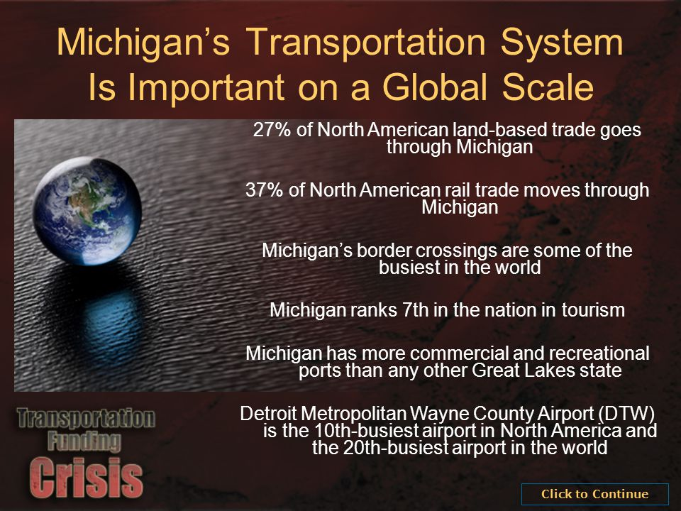 27% of North American land-based trade goes through Michigan 37% of North American rail trade moves through Michigan Michigan's border crossings are some of the busiest in the world Michigan ranks 7th in the nation in tourism Michigan has more commercial and recreational ports than any other Great Lakes state Detroit Metropolitan Wayne County Airport (DTW) is the 10th-busiest airport in North America and the 20th-busiest airport in the world Michigan's Transportation System Is Important on a Global Scale Click to Continue