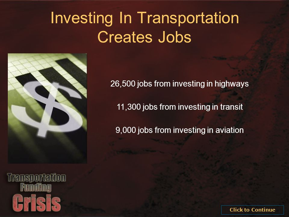 26,500 jobs from investing in highways 11,300 jobs from investing in transit 9,000 jobs from investing in aviation Investing In Transportation Creates Jobs Click to Continue