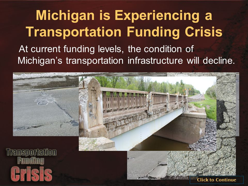 Michigan is Experiencing a Transportation Funding Crisis At current funding levels, the condition of Michigan's transportation infrastructure will decline.