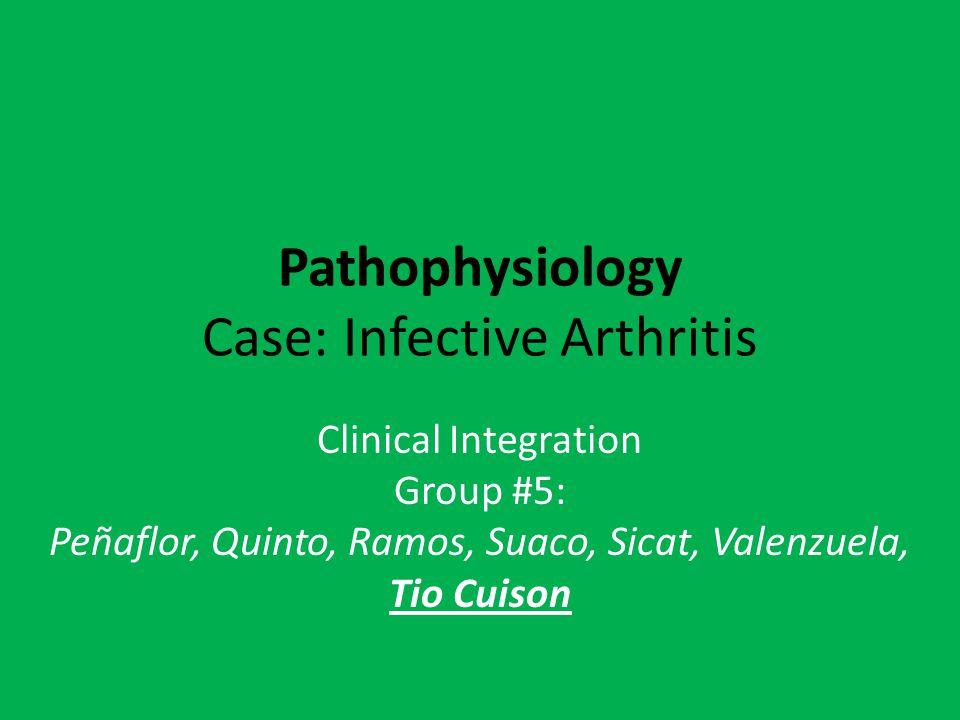 Pathophysiology Case: Infective Arthritis Clinical Integration Group #5: Peñaflor, Quinto, Ramos, Suaco, Sicat, Valenzuela, Tio Cuison