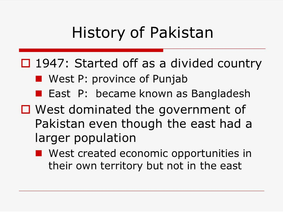  1947: Started off as a divided country West P: province of Punjab East P: became known as Bangladesh  West dominated the government of Pakistan eve