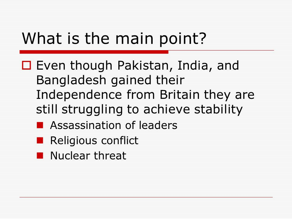 What is the main point?  Even though Pakistan, India, and Bangladesh gained their Independence from Britain they are still struggling to achieve stab