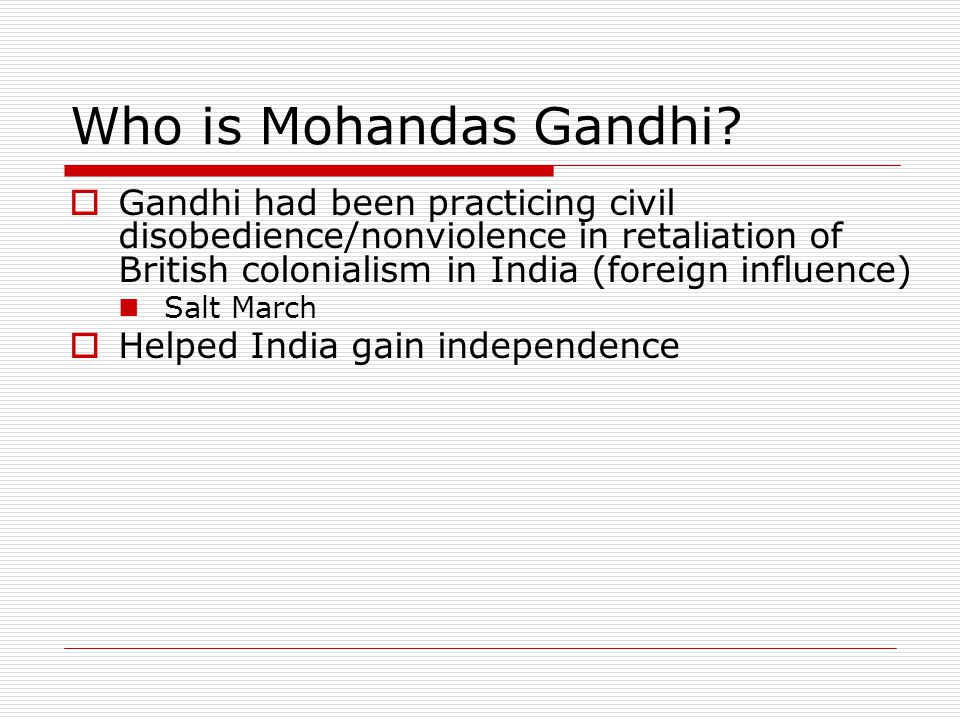 Who is Mohandas Gandhi?  Gandhi had been practicing civil disobedience/nonviolence in retaliation of British colonialism in India (foreign influence)