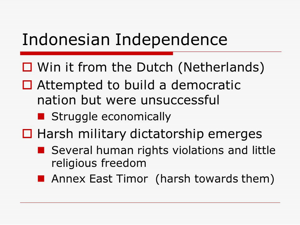 Indonesian Independence  Win it from the Dutch (Netherlands)  Attempted to build a democratic nation but were unsuccessful Struggle economically  H