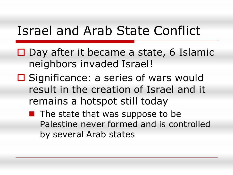 Israel and Arab State Conflict  Day after it became a state, 6 Islamic neighbors invaded Israel!  Significance: a series of wars would result in the