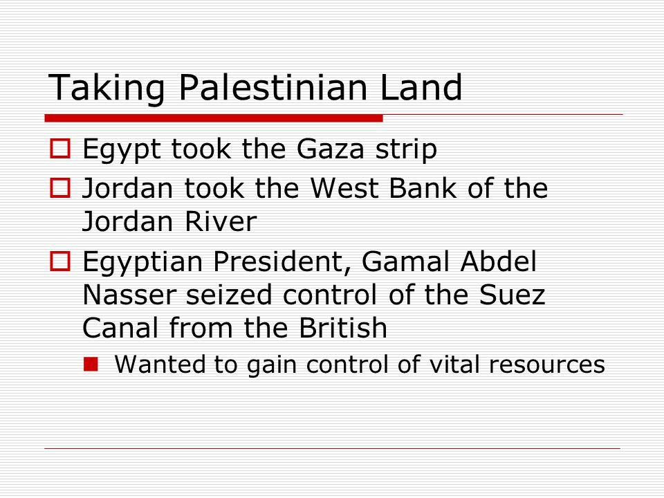 Taking Palestinian Land  Egypt took the Gaza strip  Jordan took the West Bank of the Jordan River  Egyptian President, Gamal Abdel Nasser seized co