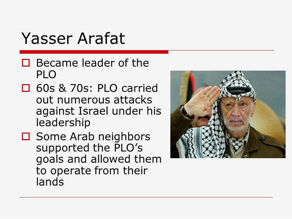 Yasser Arafat  Became leader of the PLO  60s & 70s: PLO carried out numerous attacks against Israel under his leadership  Some Arab neighbors suppo