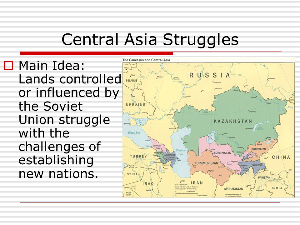 Central Asia Struggles  Main Idea: Lands controlled or influenced by the Soviet Union struggle with the challenges of establishing new nations.