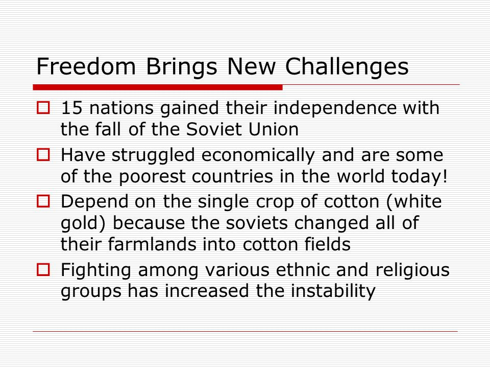 Freedom Brings New Challenges  15 nations gained their independence with the fall of the Soviet Union  Have struggled economically and are some of t