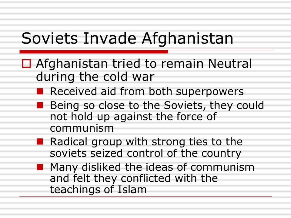 Soviets Invade Afghanistan  Afghanistan tried to remain Neutral during the cold war Received aid from both superpowers Being so close to the Soviets,
