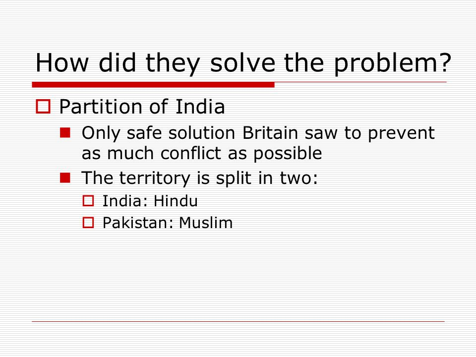 How did they solve the problem?  Partition of India Only safe solution Britain saw to prevent as much conflict as possible The territory is split in
