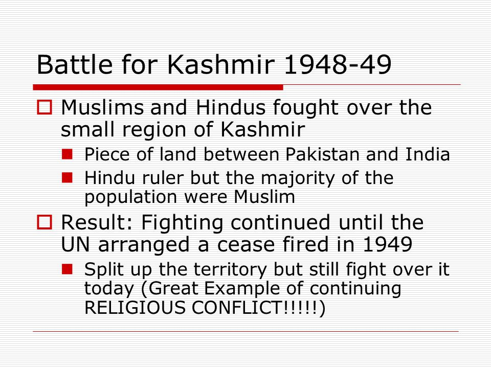Battle for Kashmir 1948-49  Muslims and Hindus fought over the small region of Kashmir Piece of land between Pakistan and India Hindu ruler but the m