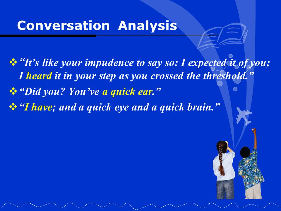 """Conversation Analysis  """" It's like your impudence to say so: I expected it of you; I heard it in your step as you crossed the threshold.""""  """"Did you?"""