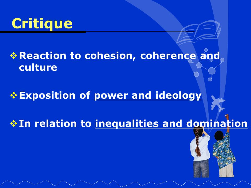 Critique  Reaction to cohesion, coherence and culture  Exposition of power and ideology  In relation to inequalities and domination