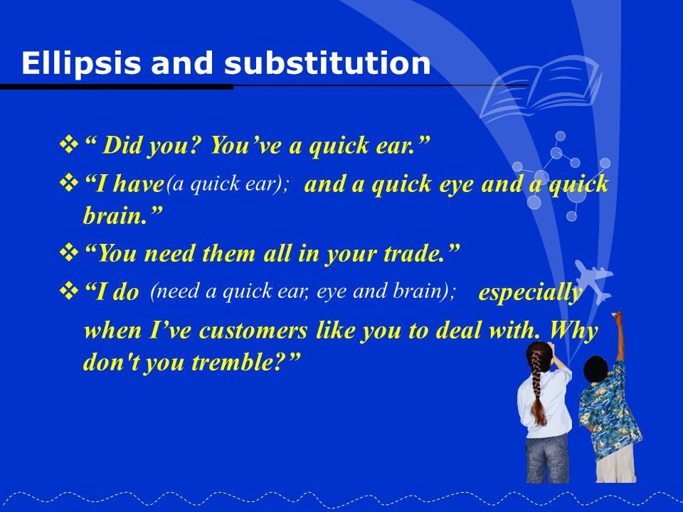 """Ellipsis and substitution  """" Did you? You've a quick ear.""""  """"I have and a quick eye and a quick brain.""""  """"You need them all in your trade.""""  """"I do"""