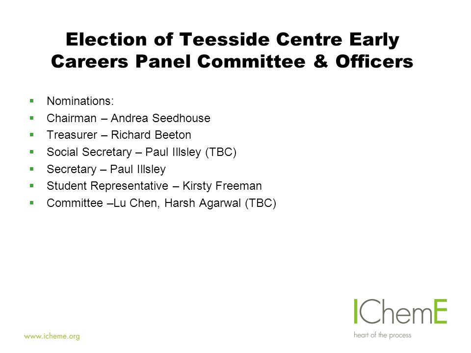 Election of Teesside Centre Early Careers Panel Committee & Officers  Nominations:  Chairman – Andrea Seedhouse  Treasurer – Richard Beeton  Social Secretary – Paul Illsley (TBC)  Secretary – Paul Illsley  Student Representative – Kirsty Freeman  Committee –Lu Chen, Harsh Agarwal (TBC)