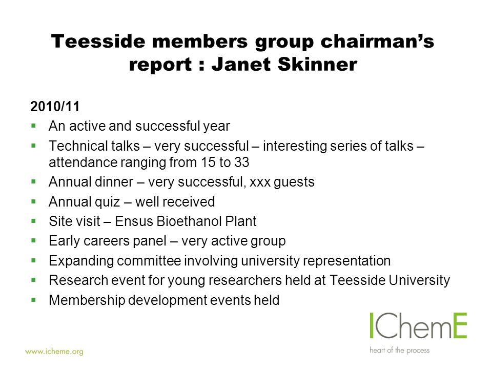 Teesside members group chairman's report : Janet Skinner 2010/11  An active and successful year  Technical talks – very successful – interesting series of talks – attendance ranging from 15 to 33  Annual dinner – very successful, xxx guests  Annual quiz – well received  Site visit – Ensus Bioethanol Plant  Early careers panel – very active group  Expanding committee involving university representation  Research event for young researchers held at Teesside University  Membership development events held