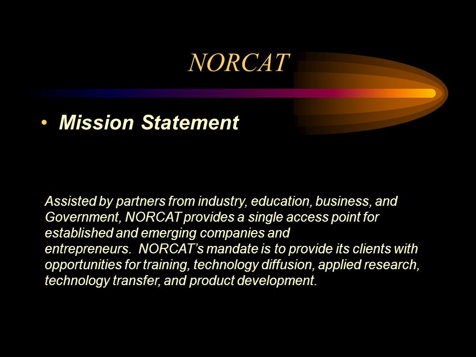 Mission Statement Assisted by partners from industry, education, business, and Government, NORCAT provides a single access point for established and emerging companies and entrepreneurs.