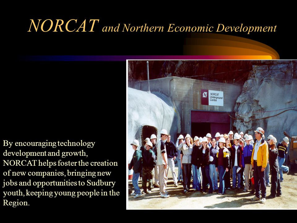 NORCAT and Northern Economic Development By encouraging technology development and growth, NORCAT helps foster the creation of new companies, bringing new jobs and opportunities to Sudbury youth, keeping young people in the Region.